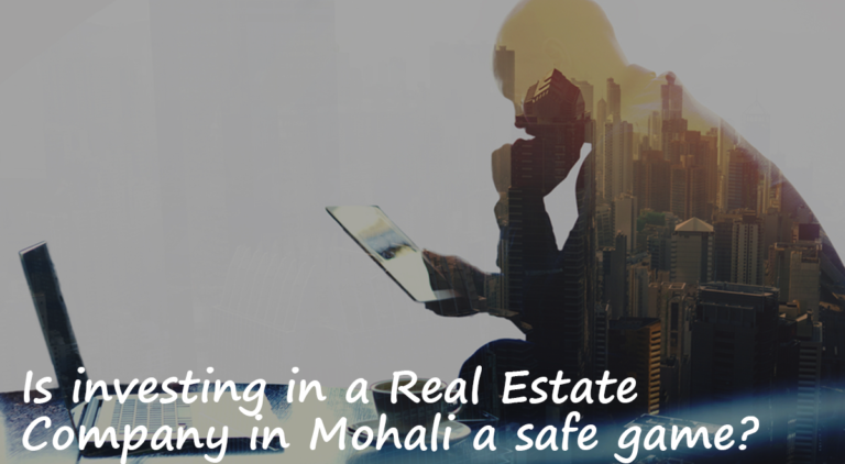 Is investing in a Real Estate Company in Mohali a safe game?