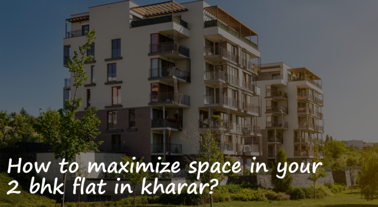 How to maximize space in your 2 BHK flat in Kharar?